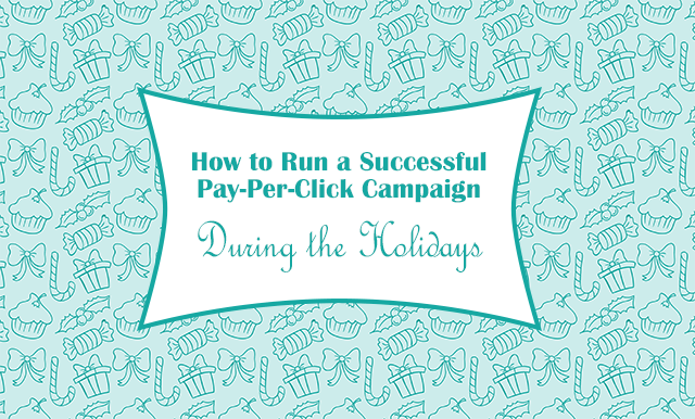 How to Run a Successful Pay-Per-Click Campaign During the Holidays