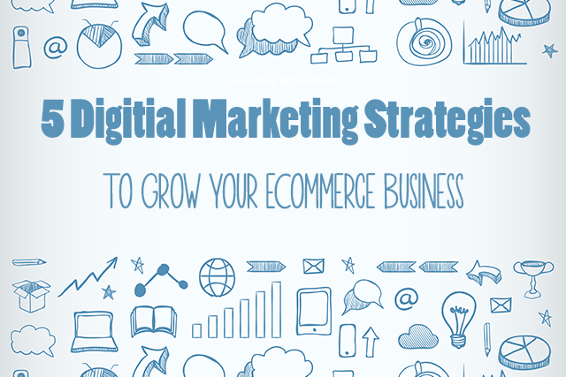 5 Digital Marketing Strategies To Grow Your Ecommerce Business