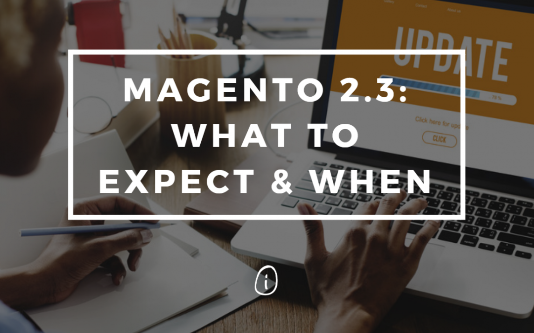 Magento 2.3: What to Expect and When